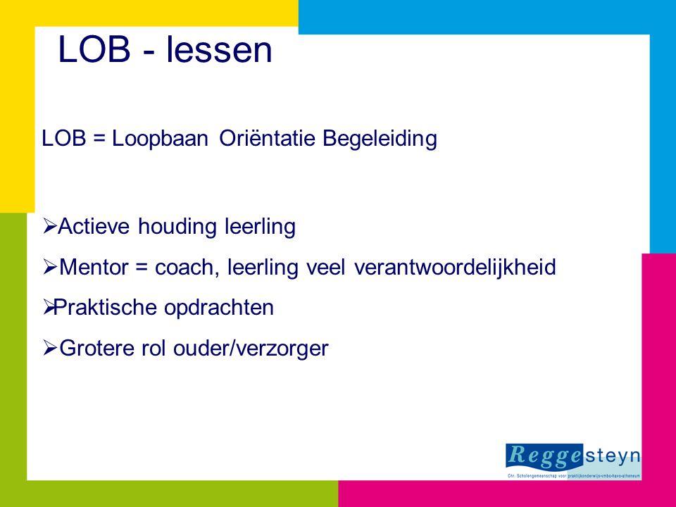 LOB - lessen LOB = Loopbaan Oriëntatie Begeleiding  Actieve houding leerling  Mentor = coach, leerling veel verantwoordelijkheid  Praktische opdrachten  Grotere rol ouder/verzorger