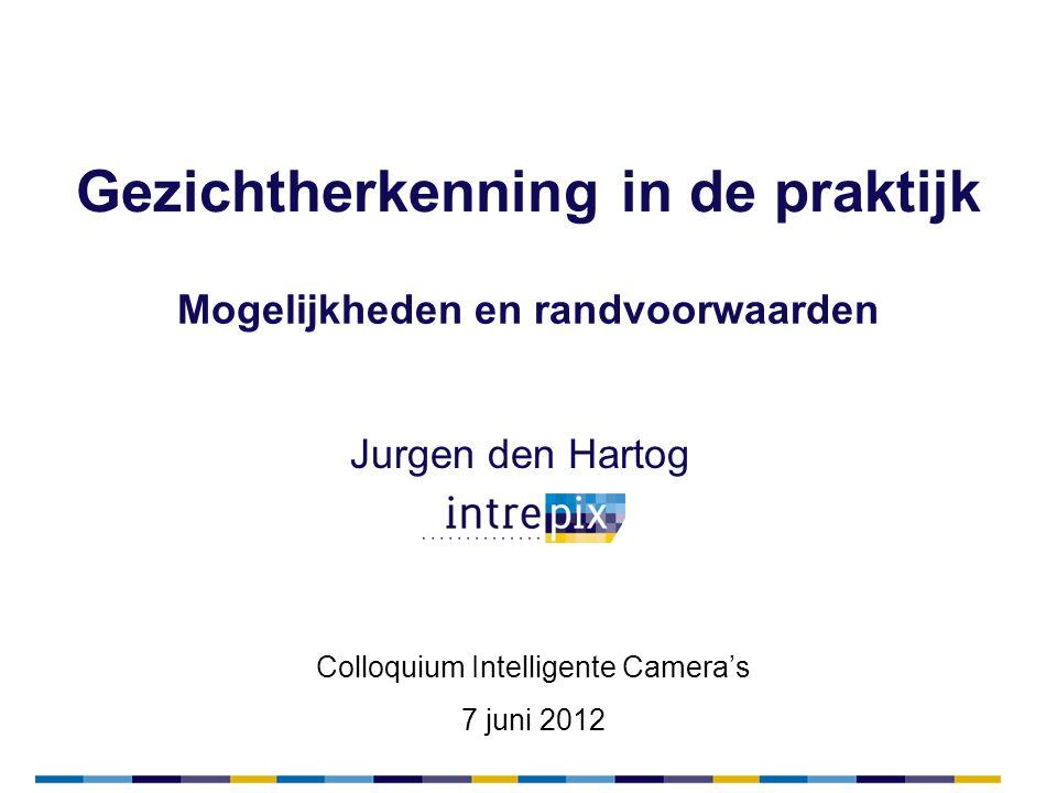 Gezichtherkenning in de praktijk Jurgen den Hartog Mogelijkheden en randvoorwaarden Colloquium Intelligente Camera's 7 juni 2012