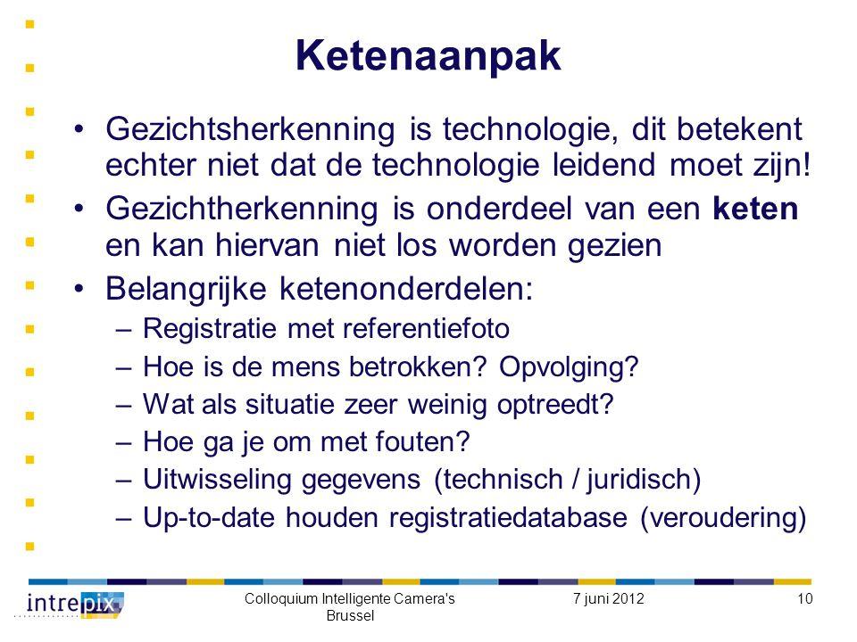 7 juni 2012Colloquium Intelligente Camera s Brussel 10 Ketenaanpak Gezichtsherkenning is technologie, dit betekent echter niet dat de technologie leidend moet zijn.