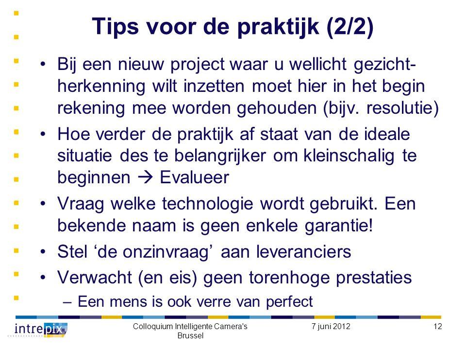 7 juni 2012Colloquium Intelligente Camera s Brussel 12 Tips voor de praktijk (2/2) Bij een nieuw project waar u wellicht gezicht- herkenning wilt inzetten moet hier in het begin rekening mee worden gehouden (bijv.