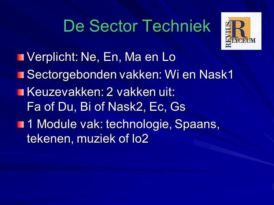 De Sector Techniek Verplicht: Ne, En, Ma en Lo Sectorgebonden vakken: Wi en Nask1 Keuzevakken: 2 vakken uit: Fa of Du, Bi of Nask2, Ec, Gs 1 Module vak: technologie, Spaans, tekenen, muziek of lo2