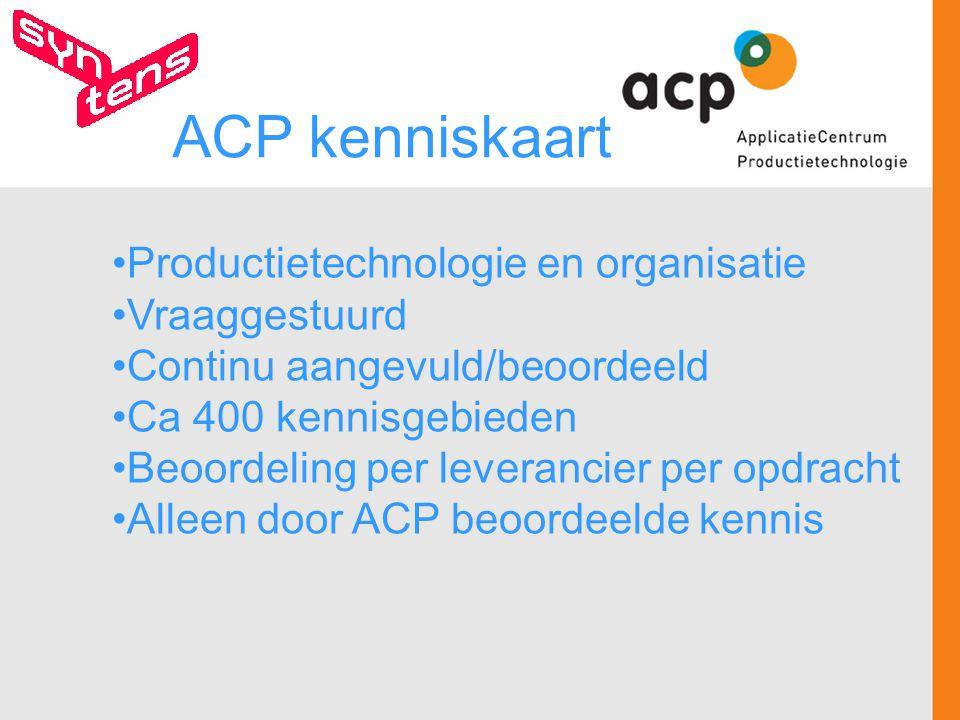 Productietechnologie en organisatie Vraaggestuurd Continu aangevuld/beoordeeld Ca 400 kennisgebieden Beoordeling per leverancier per opdracht Alleen door ACP beoordeelde kennis ACP kenniskaart