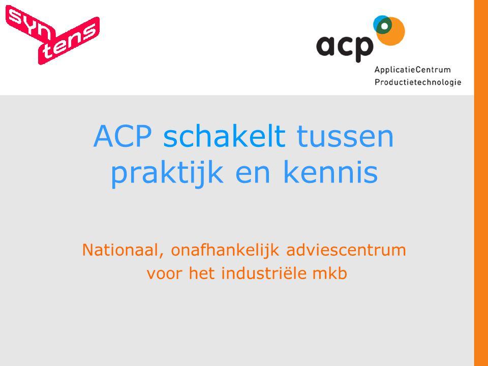 ACP schakelt tussen praktijk en kennis Nationaal, onafhankelijk adviescentrum voor het industriële mkb