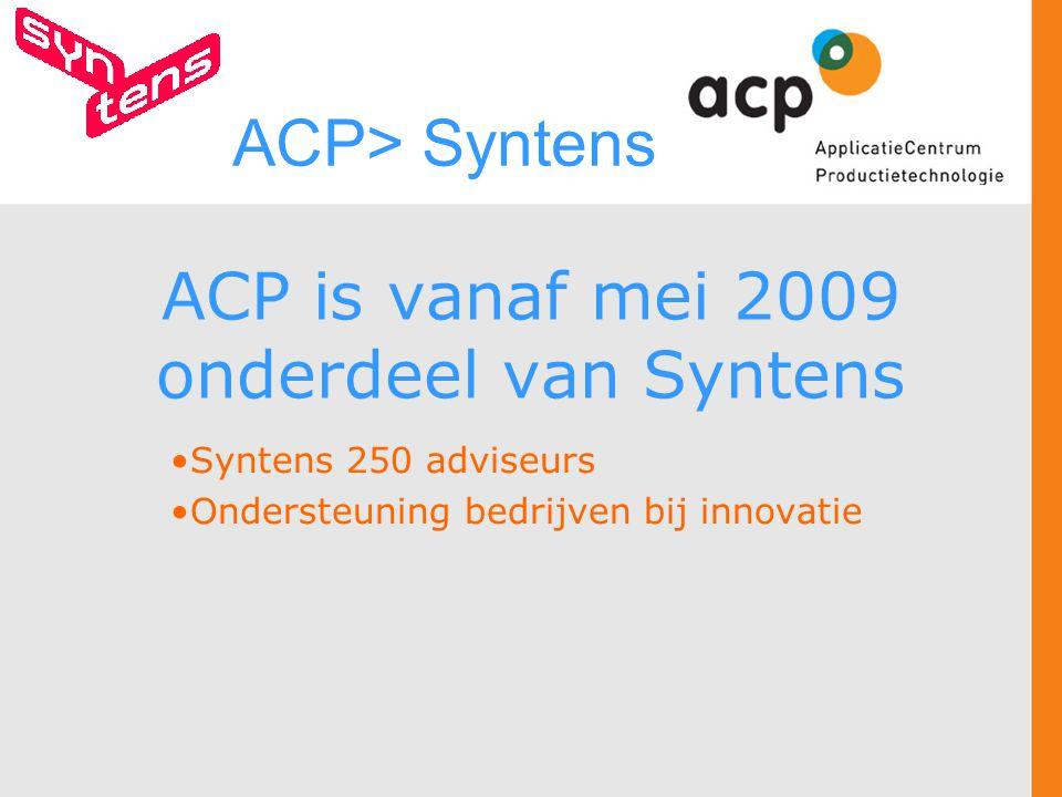ACP is vanaf mei 2009 onderdeel van Syntens Syntens 250 adviseurs Ondersteuning bedrijven bij innovatie ACP> Syntens