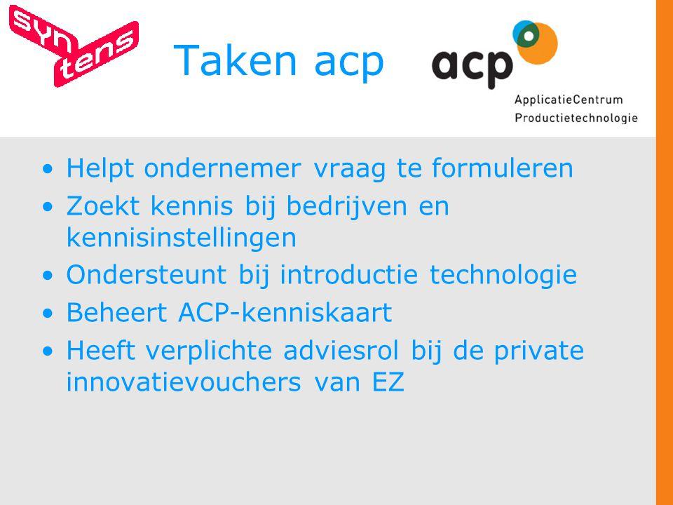 Taken acp Helpt ondernemer vraag te formuleren Zoekt kennis bij bedrijven en kennisinstellingen Ondersteunt bij introductie technologie Beheert ACP-kenniskaart Heeft verplichte adviesrol bij de private innovatievouchers van EZ