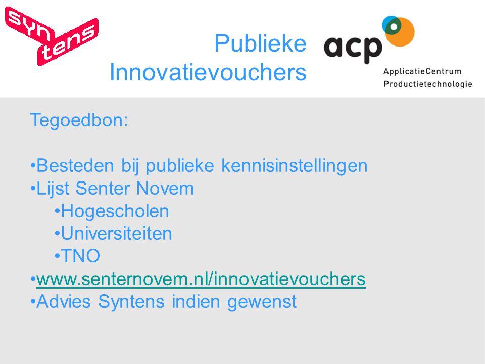 Publieke Innovatievouchers Tegoedbon: Besteden bij publieke kennisinstellingen Lijst Senter Novem Hogescholen Universiteiten TNO www.senternovem.nl/innovatievouchers Advies Syntens indien gewenst