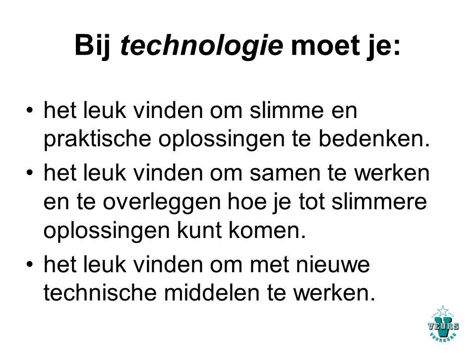 Bij technologie moet je: het leuk vinden om slimme en praktische oplossingen te bedenken. het leuk vinden om samen te werken en te overleggen hoe je t