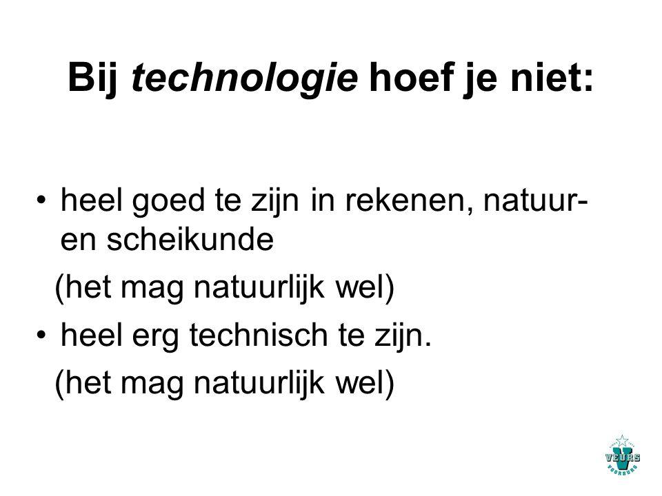 Bij technologie hoef je niet: heel goed te zijn in rekenen, natuur- en scheikunde (het mag natuurlijk wel) heel erg technisch te zijn. (het mag natuur
