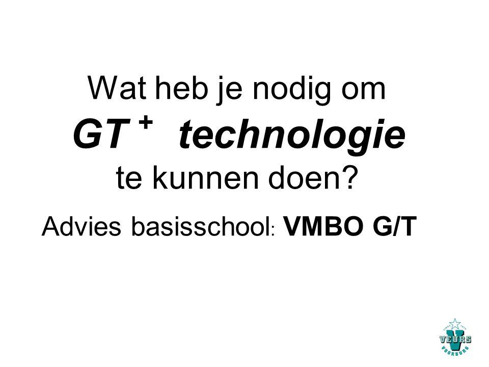 Wat heb je nodig om GT + technologie te kunnen doen? Advies basisschool : VMBO G/T
