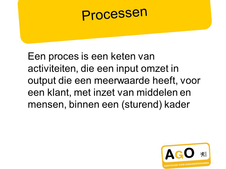 Processen Een proces is een keten van activiteiten, die een input omzet in output die een meerwaarde heeft, voor een klant, met inzet van middelen en