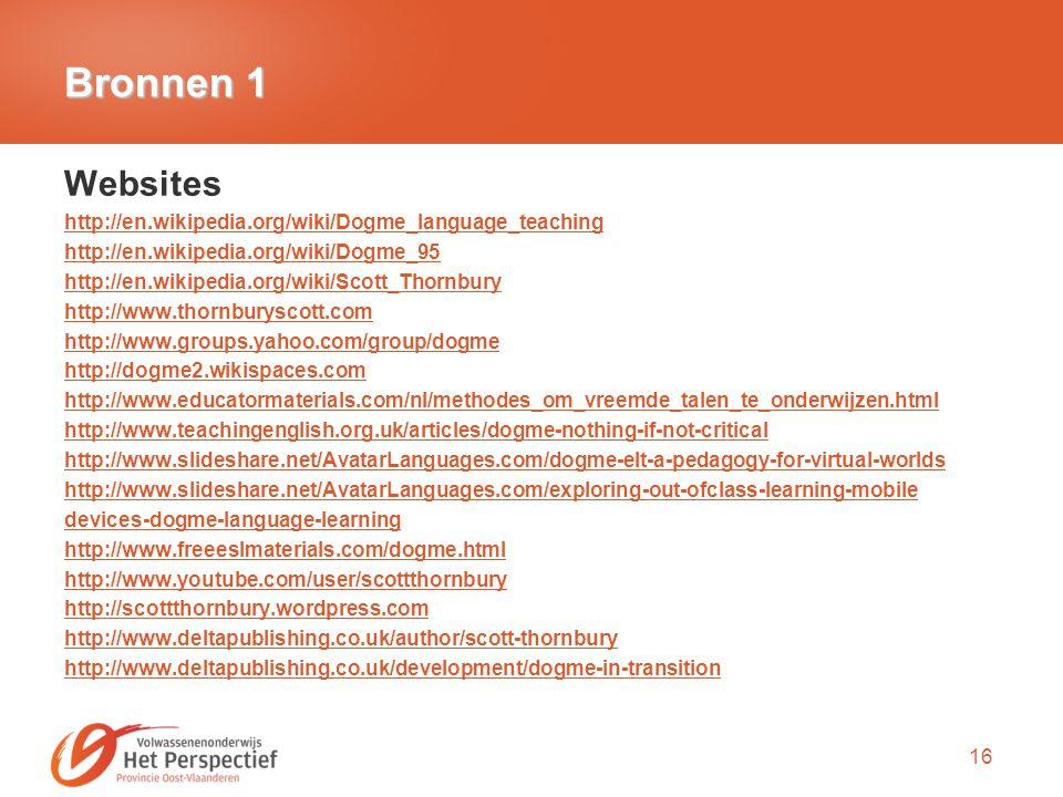 16 Bronnen 1 Websites http://en.wikipedia.org/wiki/Dogme_language_teaching http://en.wikipedia.org/wiki/Dogme_95 http://en.wikipedia.org/wiki/Scott_Thornbury http://www.thornburyscott.com http://www.groups.yahoo.com/group/dogme http://dogme2.wikispaces.com http://www.educatormaterials.com/nl/methodes_om_vreemde_talen_te_onderwijzen.html http://www.teachingenglish.org.uk/articles/dogme-nothing-if-not-critical http://www.slideshare.net/AvatarLanguages.com/dogme-elt-a-pedagogy-for-virtual-worlds http://www.slideshare.net/AvatarLanguages.com/exploring-out-ofclass-learning-mobile devices-dogme-language-learning http://www.freeeslmaterials.com/dogme.html http://www.youtube.com/user/scottthornbury http://scottthornbury.wordpress.com http://www.deltapublishing.co.uk/author/scott-thornbury http://www.deltapublishing.co.uk/development/dogme-in-transition