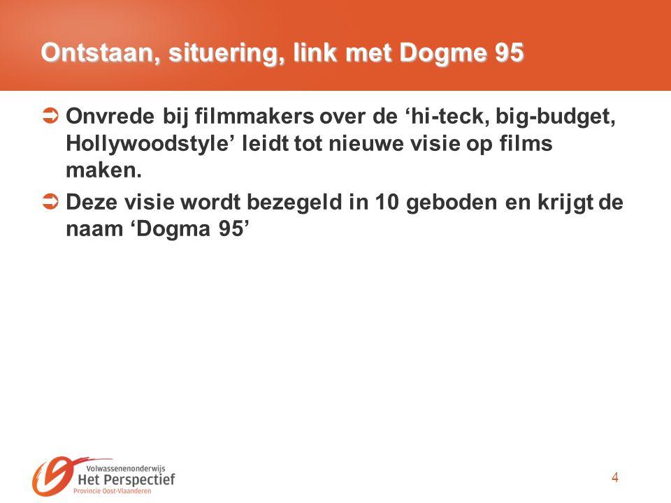 4 Ontstaan, situering, link met Dogme 95  Onvrede bij filmmakers over de 'hi-teck, big-budget, Hollywoodstyle' leidt tot nieuwe visie op films maken.