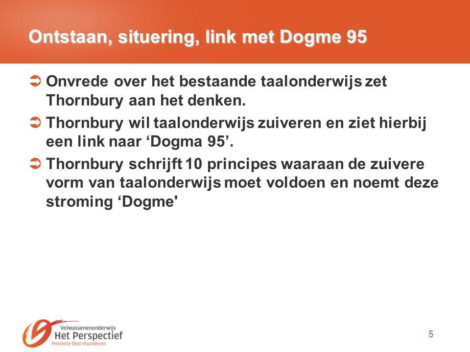 5 Ontstaan, situering, link met Dogme 95  Onvrede over het bestaande taalonderwijs zet Thornbury aan het denken.  Thornbury wil taalonderwijs zuiver
