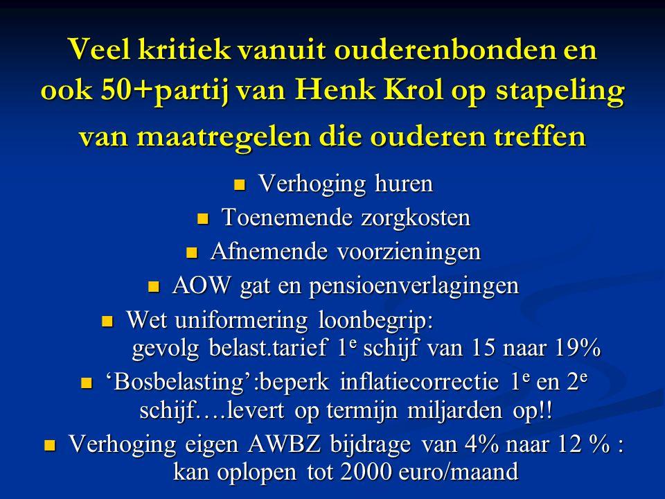 Veel kritiek vanuit ouderenbonden en ook 50+partij van Henk Krol op stapeling van maatregelen die ouderen treffen Verhoging huren Verhoging huren Toenemende zorgkosten Toenemende zorgkosten Afnemende voorzieningen Afnemende voorzieningen AOW gat en pensioenverlagingen AOW gat en pensioenverlagingen Wet uniformering loonbegrip: gevolg belast.tarief 1 e schijf van 15 naar 19% Wet uniformering loonbegrip: gevolg belast.tarief 1 e schijf van 15 naar 19% 'Bosbelasting':beperk inflatiecorrectie 1 e en 2 e schijf….levert op termijn miljarden op!.