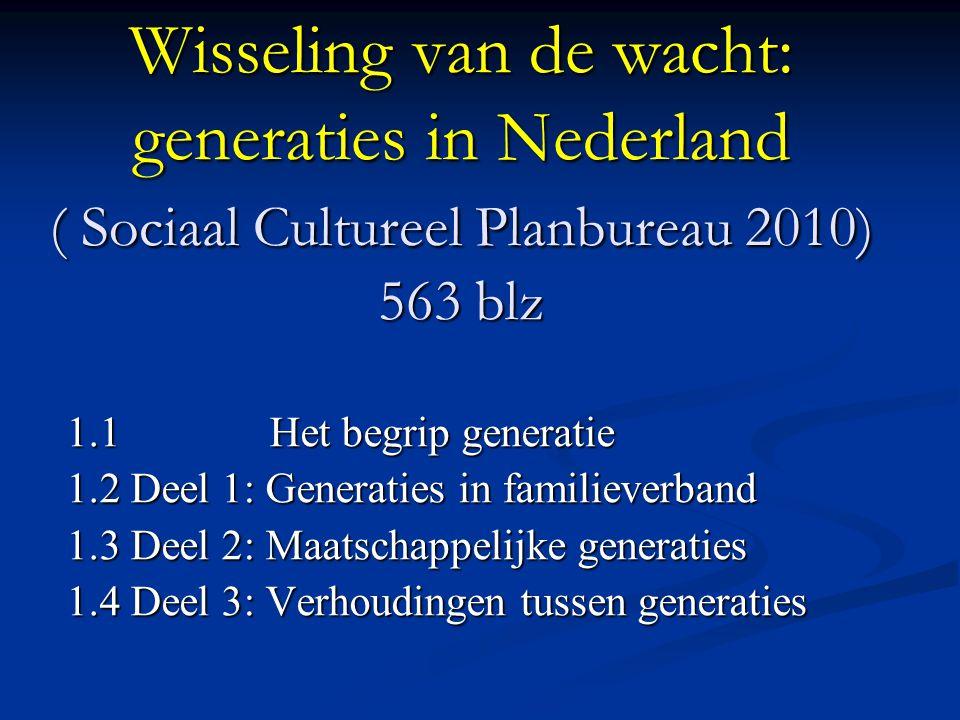 Wisseling van de wacht: generaties in Nederland ( Sociaal Cultureel Planbureau 2010) 563 blz 1.1 Het begrip generatie 1.2 Deel 1: Generaties in familieverband 1.3 Deel 2: Maatschappelijke generaties 1.4 Deel 3: Verhoudingen tussen generaties