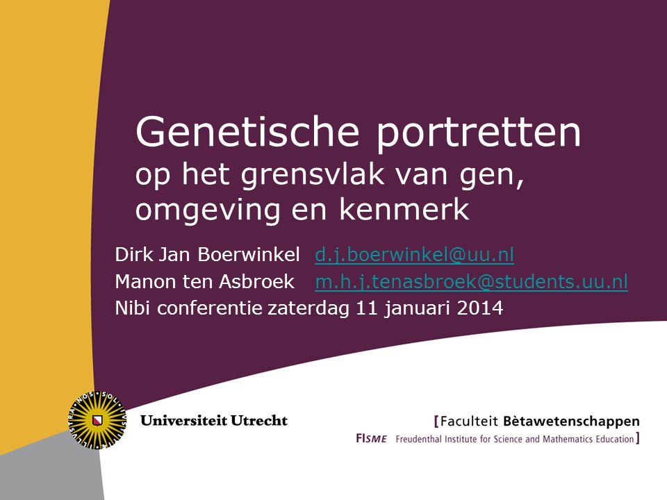 Genetische portretten op het grensvlak van gen, omgeving en kenmerk Dirk Jan Boerwinkel d.j.boerwinkel@uu.nld.j.boerwinkel@uu.nl Manon ten Asbroekm.h.j.tenasbroek@students.uu.nlm.h.j.tenasbroek@students.uu.nl Nibi conferentie zaterdag 11 januari 2014