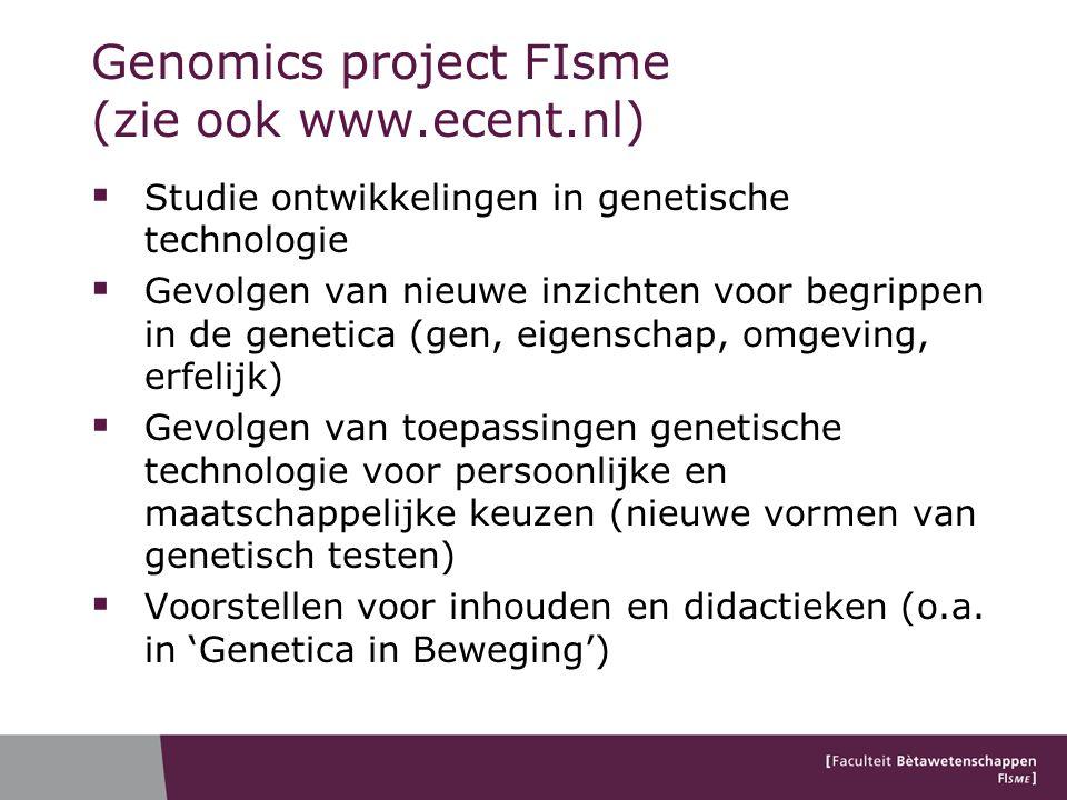 Genomics project FIsme (zie ook www.ecent.nl)  Studie ontwikkelingen in genetische technologie  Gevolgen van nieuwe inzichten voor begrippen in de genetica (gen, eigenschap, omgeving, erfelijk)  Gevolgen van toepassingen genetische technologie voor persoonlijke en maatschappelijke keuzen (nieuwe vormen van genetisch testen)  Voorstellen voor inhouden en didactieken (o.a.