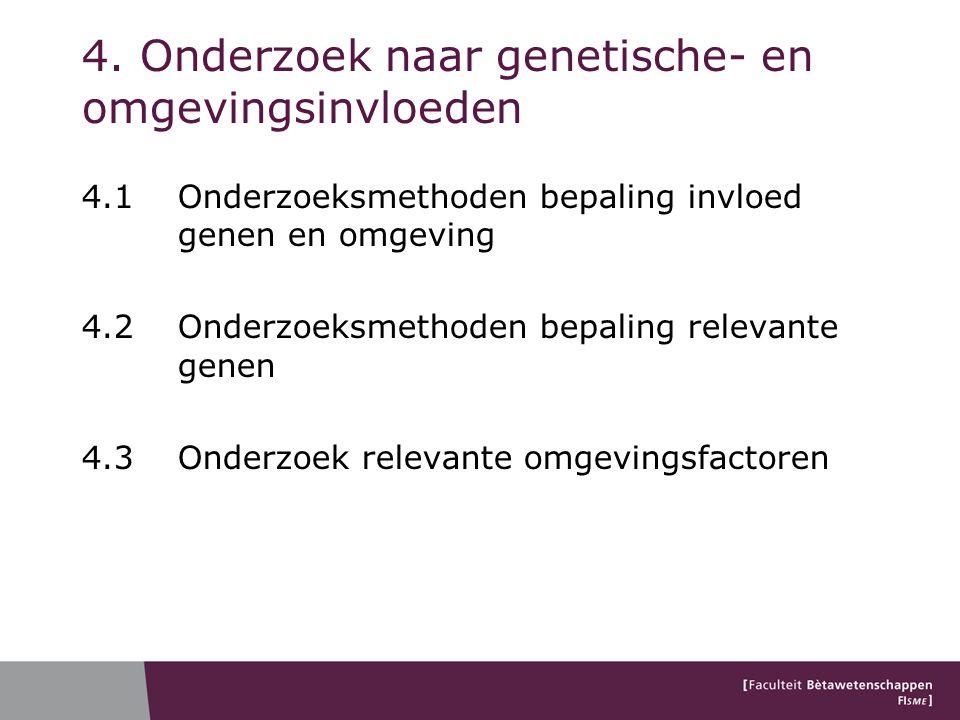 4. Onderzoek naar genetische- en omgevingsinvloeden 4.1 Onderzoeksmethoden bepaling invloed genen en omgeving 4.2 Onderzoeksmethoden bepaling relevant