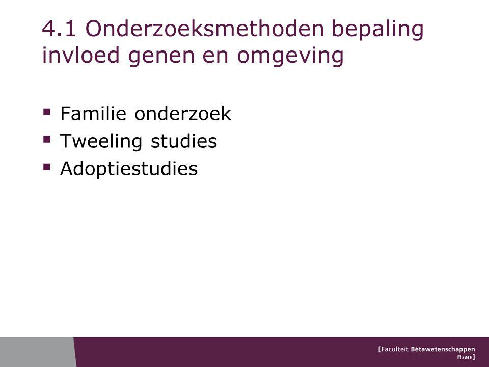4.1 Onderzoeksmethoden bepaling invloed genen en omgeving  Familie onderzoek  Tweeling studies  Adoptiestudies