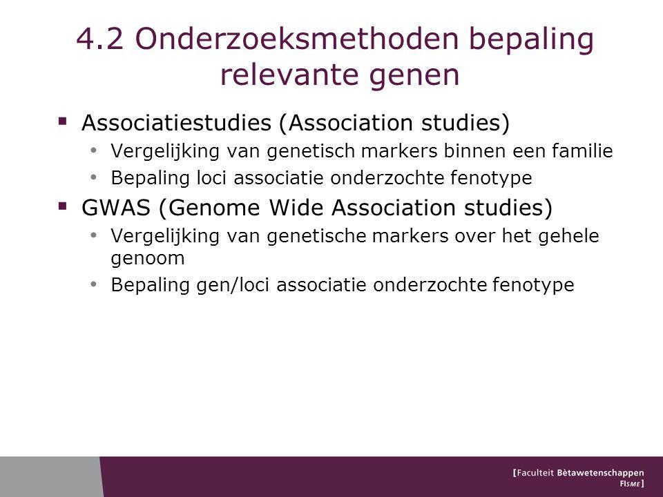 4.2 Onderzoeksmethoden bepaling relevante genen  Associatiestudies (Association studies) Vergelijking van genetisch markers binnen een familie Bepaling loci associatie onderzochte fenotype  GWAS (Genome Wide Association studies) Vergelijking van genetische markers over het gehele genoom Bepaling gen/loci associatie onderzochte fenotype