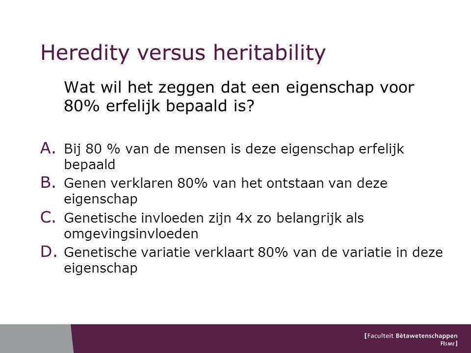 Heredity versus heritability Wat wil het zeggen dat een eigenschap voor 80% erfelijk bepaald is? A. Bij 80 % van de mensen is deze eigenschap erfelijk
