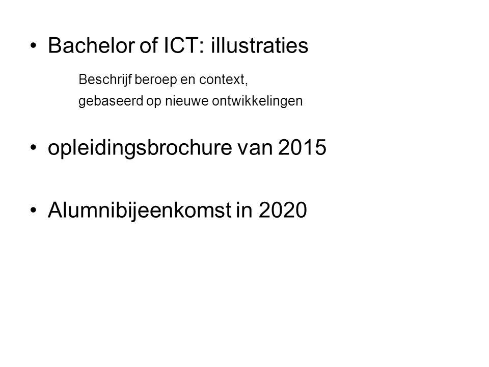 Bachelor of ICT: illustraties Beschrijf beroep en context, gebaseerd op nieuwe ontwikkelingen opleidingsbrochure van 2015 Alumnibijeenkomst in 2020