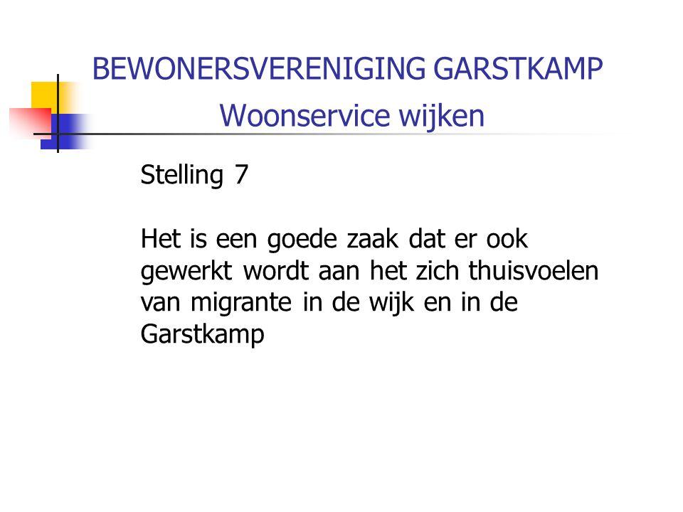 BEWONERSVERENIGING GARSTKAMP Woonservice wijken Stelling 7 Het is een goede zaak dat er ook gewerkt wordt aan het zich thuisvoelen van migrante in de wijk en in de Garstkamp