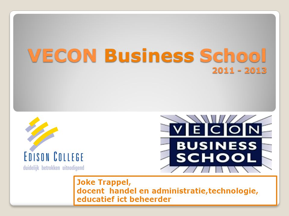 VECON Business School 2011 - 2013 Joke Trappel, docent handel en administratie,technologie, educatief ict beheerder