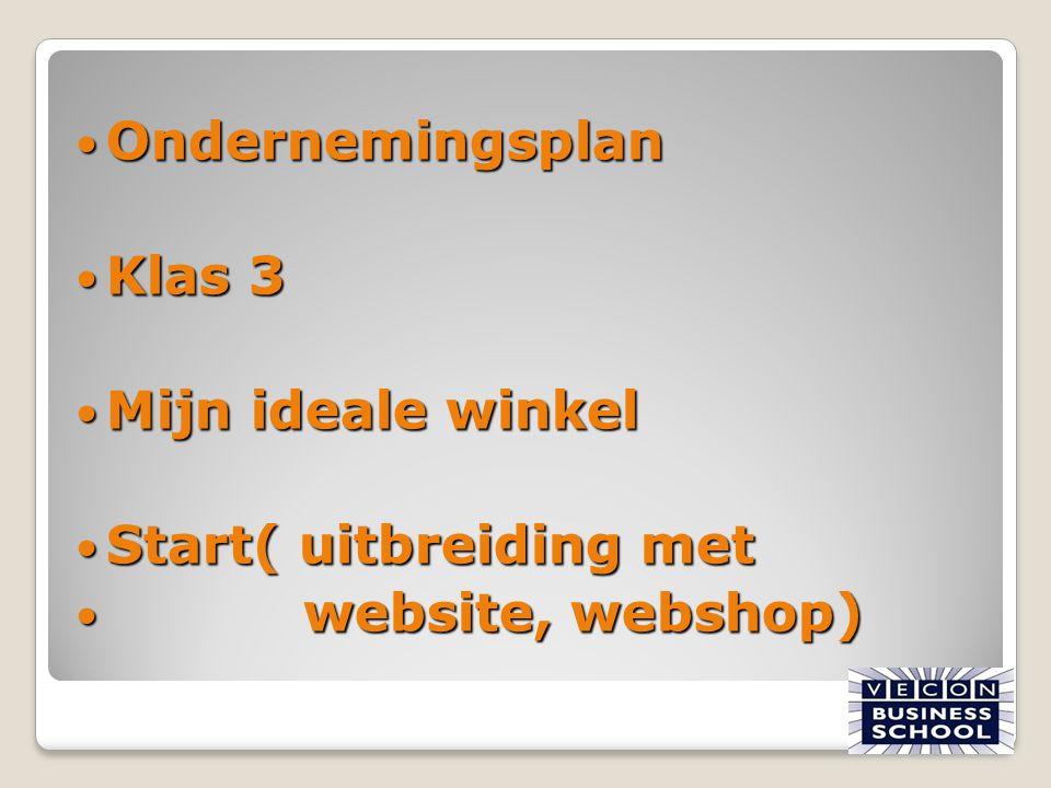 Ondernemingsplan Ondernemingsplan Klas 3 Klas 3 Mijn ideale winkel Mijn ideale winkel Start( uitbreiding met Start( uitbreiding met website, webshop)