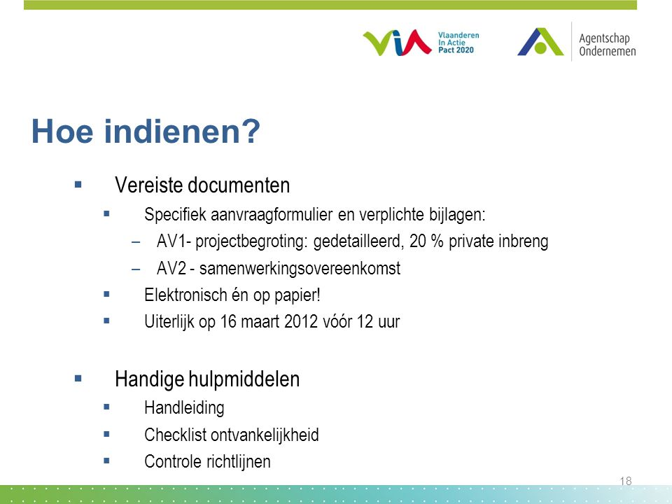 Hoe indienen?  Vereiste documenten  Specifiek aanvraagformulier en verplichte bijlagen: –AV1- projectbegroting: gedetailleerd, 20 % private inbreng