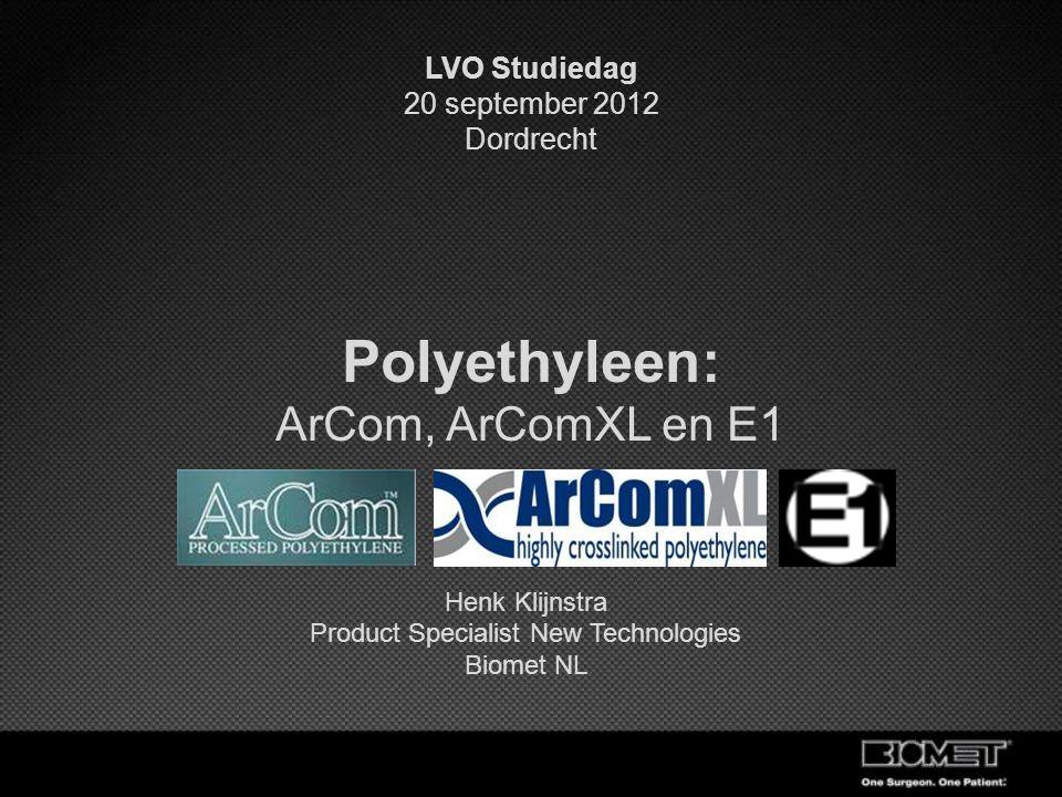 Henk Klijnstra Product Specialist New Technologies Biomet NL Polyethyleen: ArCom, ArComXL en E1 LVO Studiedag 20 september 2012 Dordrecht