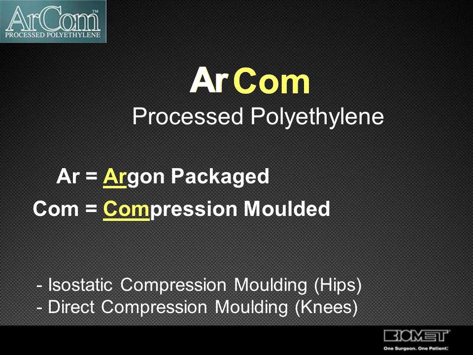 Processed Polyethylene Ar Com Ar Ar = Argon Packaged Com = Compression Moulded Com Ar - Isostatic Compression Moulding (Hips) - Direct Compression Mou