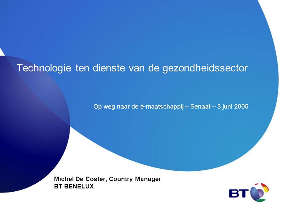 Technologie ten dienste van de gezondheidssector Michel De Coster, Country Manager BT BENELUX Op weg naar de e-maatschappij – Senaat – 3 juni 2005