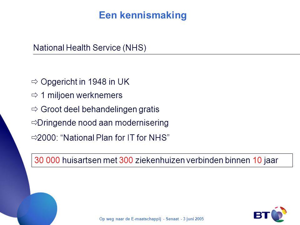 Op weg naar de E-maatschappij - Senaat - 3 juni 2005 Een kennismaking  1 miljoen werknemers National Health Service (NHS)  Opgericht in 1948 in UK  Groot deel behandelingen gratis  Dringende nood aan modernisering  2000: National Plan for IT for NHS 30 000 huisartsen met 300 ziekenhuizen verbinden binnen 10 jaar