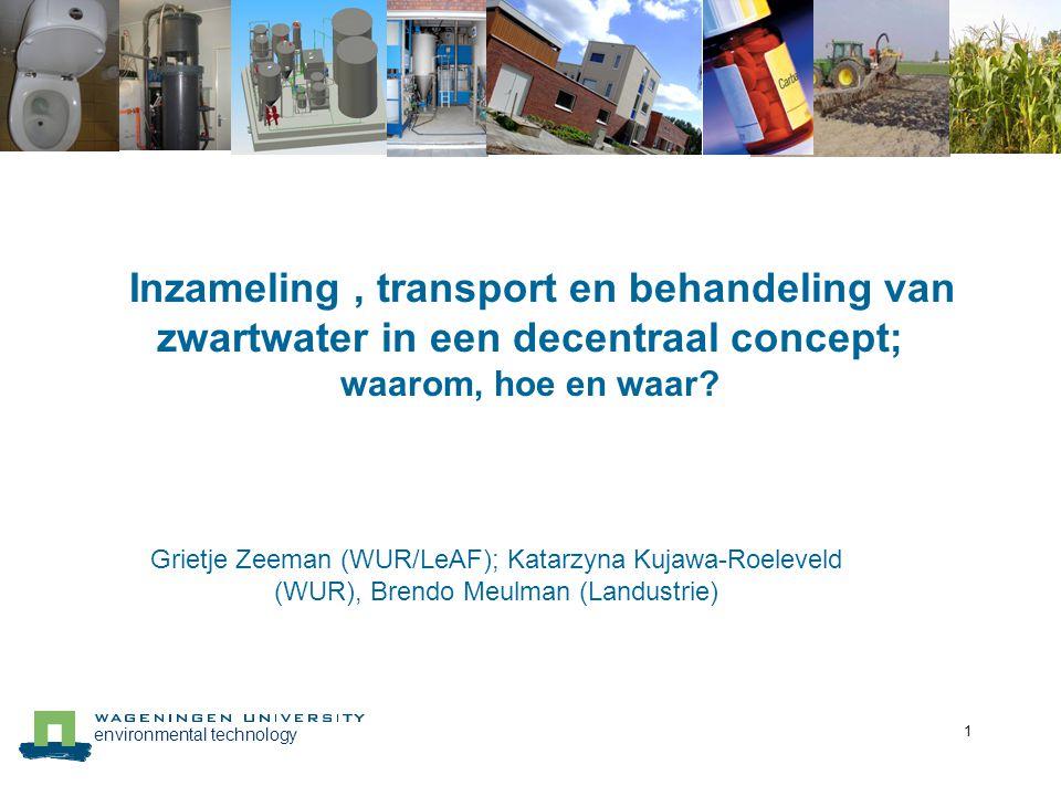 environmental technology 1 Inzameling, transport en behandeling van zwartwater in een decentraal concept; waarom, hoe en waar? Grietje Zeeman (WUR/LeA
