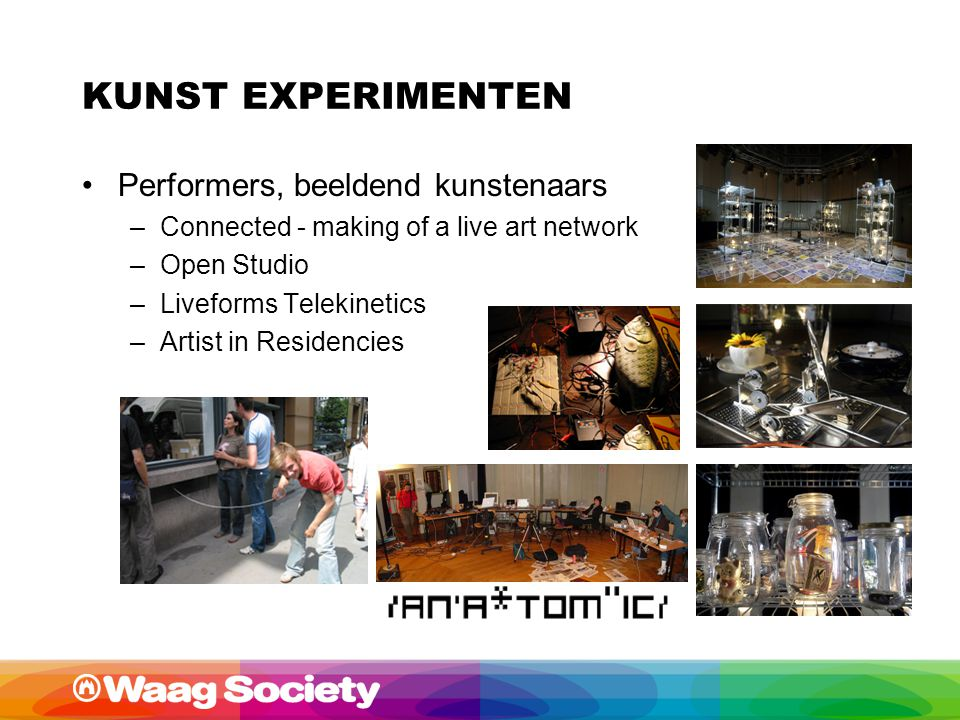KUNST EXPERIMENTEN Performers, beeldend kunstenaars –Connected - making of a live art network –Open Studio –Liveforms Telekinetics –Artist in Residenc