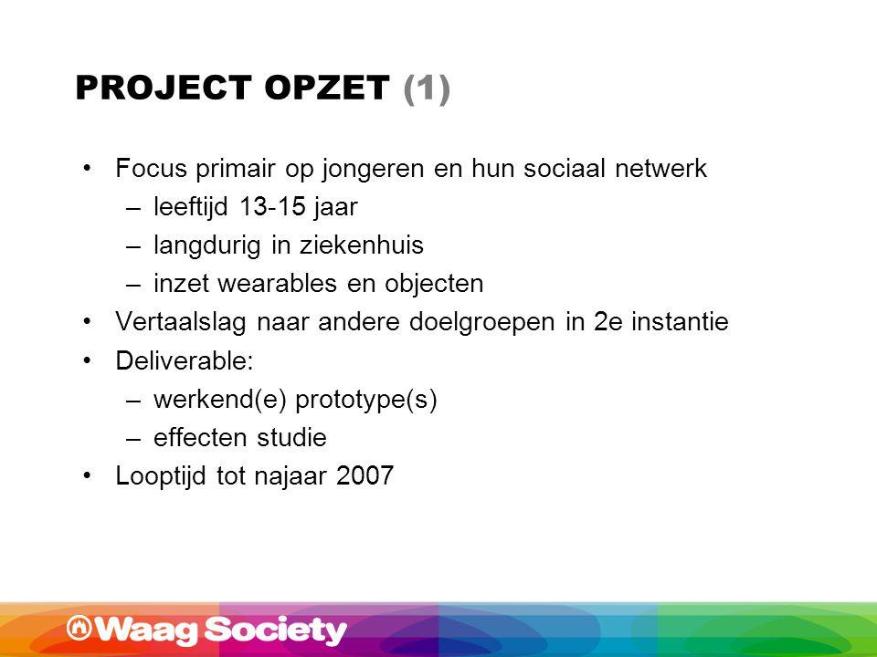 PROJECT OPZET (1) Focus primair op jongeren en hun sociaal netwerk –leeftijd 13-15 jaar –langdurig in ziekenhuis –inzet wearables en objecten Vertaalslag naar andere doelgroepen in 2e instantie Deliverable: –werkend(e) prototype(s) –effecten studie Looptijd tot najaar 2007