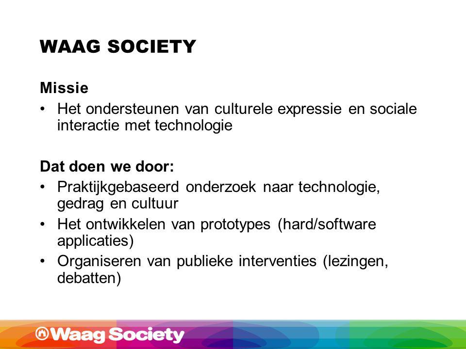WAAG SOCIETY Missie Het ondersteunen van culturele expressie en sociale interactie met technologie Dat doen we door: Praktijkgebaseerd onderzoek naar technologie, gedrag en cultuur Het ontwikkelen van prototypes (hard/software applicaties) Organiseren van publieke interventies (lezingen, debatten)
