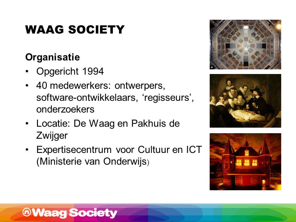WAAG SOCIETY Organisatie Opgericht 1994 40 medewerkers: ontwerpers, software-ontwikkelaars, 'regisseurs', onderzoekers Locatie: De Waag en Pakhuis de Zwijger Expertisecentrum voor Cultuur en ICT (Ministerie van Onderwijs )