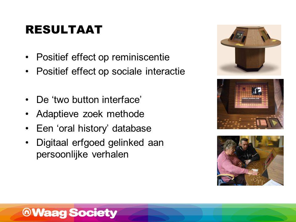 RESULTAAT Positief effect op reminiscentie Positief effect op sociale interactie De 'two button interface' Adaptieve zoek methode Een 'oral history' database Digitaal erfgoed gelinked aan persoonlijke verhalen