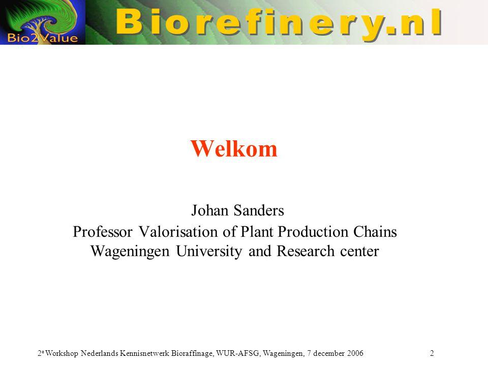 2 e Workshop Nederlands Kennisnetwerk Bioraffinage, WUR-AFSG, Wageningen, 7 december 2006 2 Welkom Johan Sanders Professor Valorisation of Plant Production Chains Wageningen University and Research center