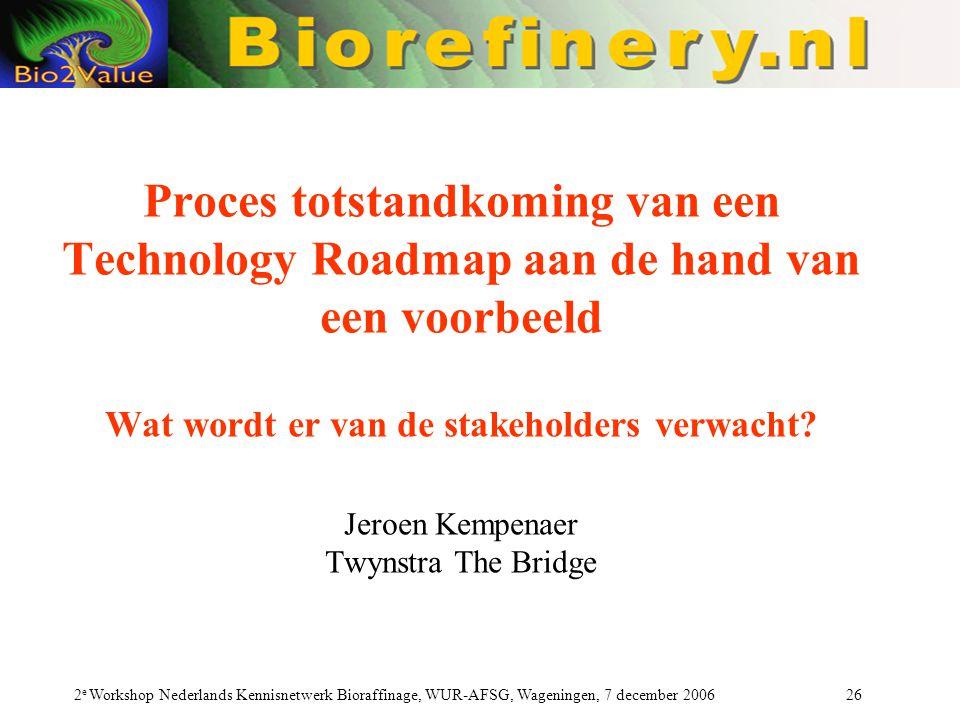 2 e Workshop Nederlands Kennisnetwerk Bioraffinage, WUR-AFSG, Wageningen, 7 december 2006 26 Proces totstandkoming van een Technology Roadmap aan de hand van een voorbeeld Wat wordt er van de stakeholders verwacht.