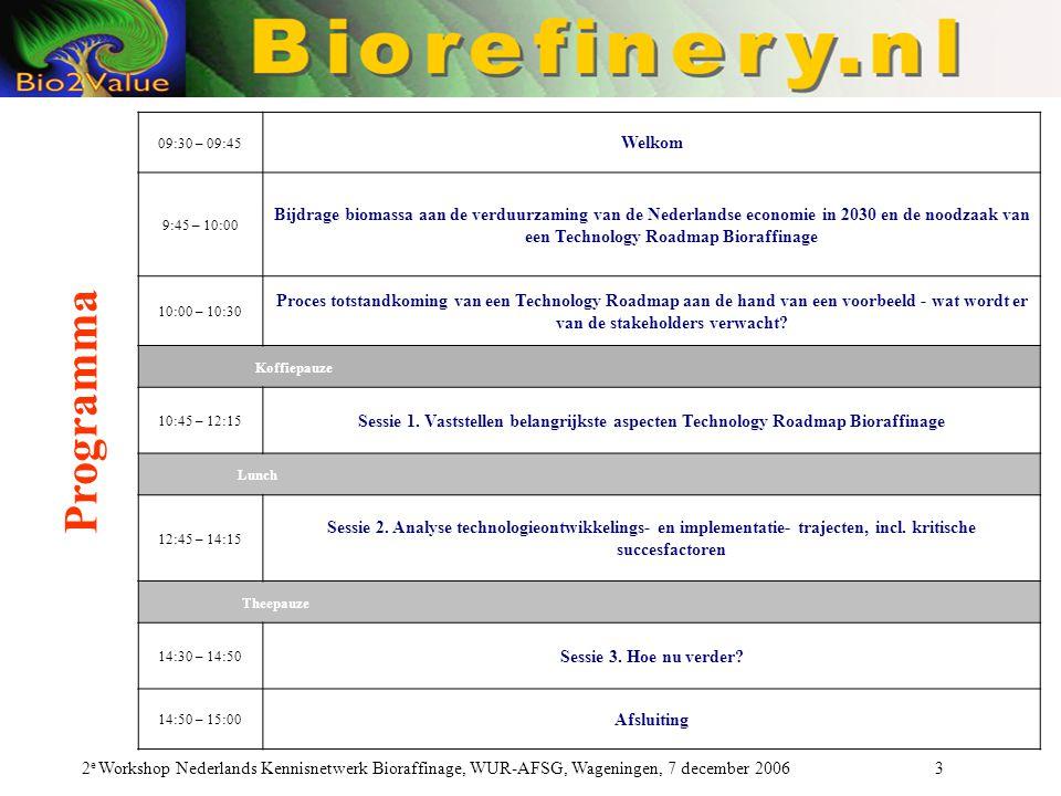2 e Workshop Nederlands Kennisnetwerk Bioraffinage, WUR-AFSG, Wageningen, 7 december 2006 3 09:30 – 09:45 Welkom 9:45 – 10:00 Bijdrage biomassa aan de verduurzaming van de Nederlandse economie in 2030 en de noodzaak van een Technology Roadmap Bioraffinage 10:00 – 10:30 Proces totstandkoming van een Technology Roadmap aan de hand van een voorbeeld - wat wordt er van de stakeholders verwacht.