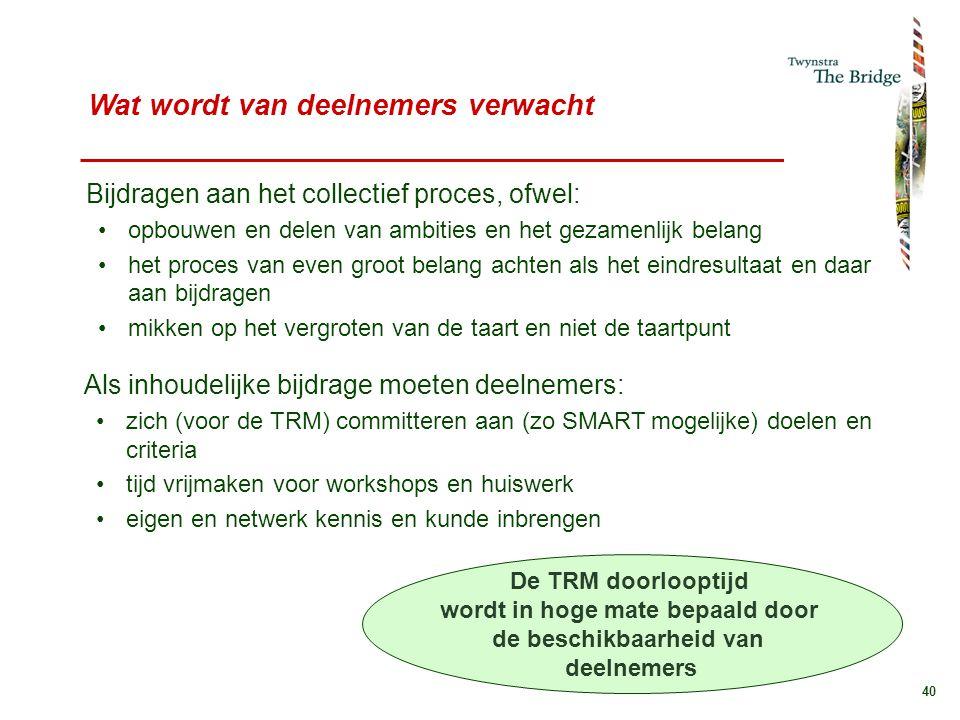 40 Wat wordt van deelnemers verwacht Als inhoudelijke bijdrage moeten deelnemers: zich (voor de TRM) committeren aan (zo SMART mogelijke) doelen en cr