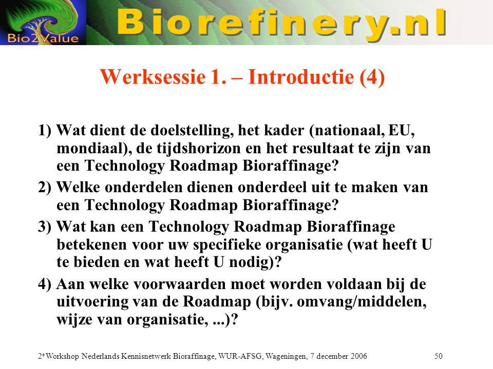 2 e Workshop Nederlands Kennisnetwerk Bioraffinage, WUR-AFSG, Wageningen, 7 december 2006 50 Werksessie 1. – Introductie (4) 1) Wat dient de doelstell