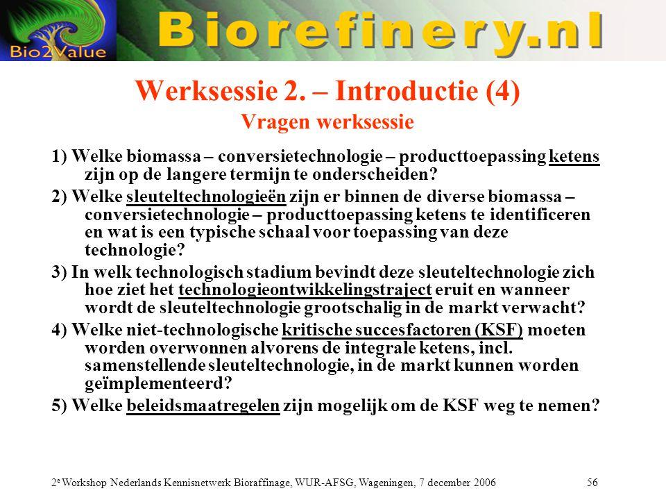 2 e Workshop Nederlands Kennisnetwerk Bioraffinage, WUR-AFSG, Wageningen, 7 december 2006 56 Werksessie 2. – Introductie (4) Vragen werksessie 1) Welk