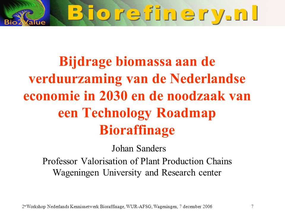 Bioraffinage workshop Wageningen Wageningen, 7 december 2006 Johan Sanders Professor Valorisation of Plant Production Chains Wageningen University and Research center