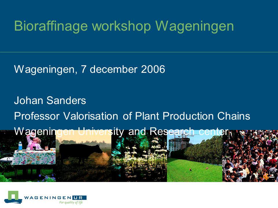 Bioraffinage workshop Wageningen Wageningen, 7 december 2006 Johan Sanders Professor Valorisation of Plant Production Chains Wageningen University and
