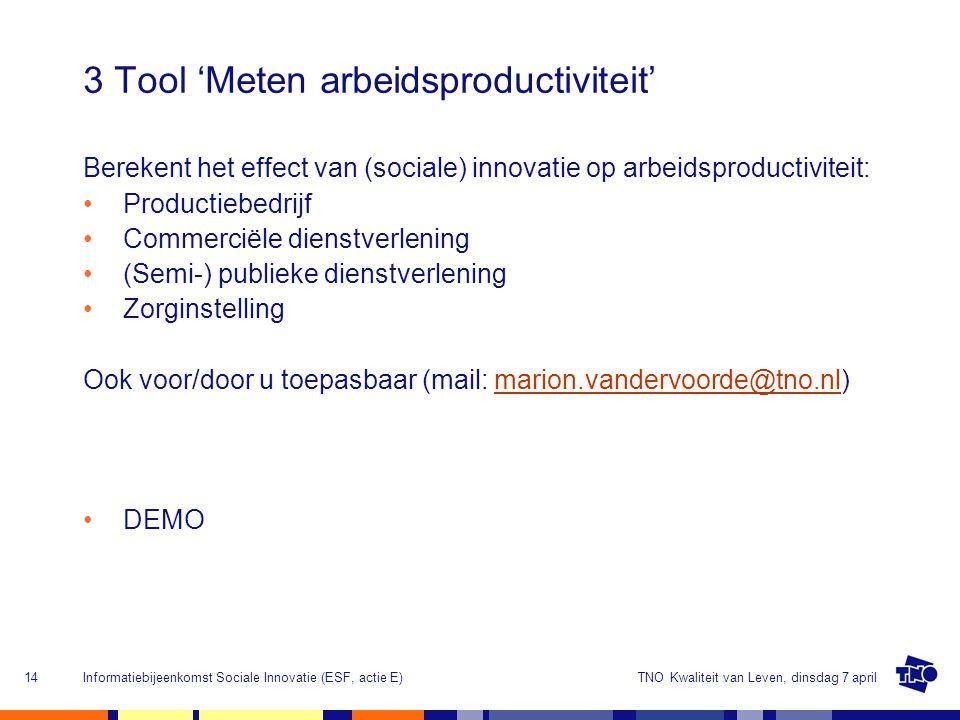 TNO Kwaliteit van Leven, dinsdag 7 aprilInformatiebijeenkomst Sociale Innovatie (ESF, actie E)14 3 Tool 'Meten arbeidsproductiviteit' Berekent het effect van (sociale) innovatie op arbeidsproductiviteit: Productiebedrijf Commerciële dienstverlening (Semi-) publieke dienstverlening Zorginstelling Ook voor/door u toepasbaar (mail: marion.vandervoorde@tno.nl)marion.vandervoorde@tno.nl DEMO