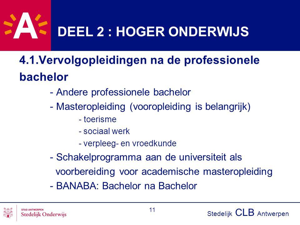 Stedelijk CLB Antwerpen 11 DEEL 2 : HOGER ONDERWIJS 4.1.Vervolgopleidingen na de professionele bachelor - Andere professionele bachelor - Masteropleiding (vooropleiding is belangrijk) - toerisme - sociaal werk - verpleeg- en vroedkunde - Schakelprogramma aan de universiteit als voorbereiding voor academische masteropleiding - BANABA: Bachelor na Bachelor
